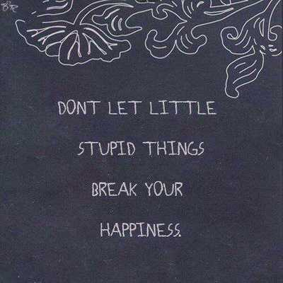 Happiness id more important than stupid things
